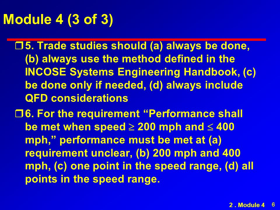 6 Module 4 (3 of 3) r5. Trade studies should (a) always be done, (b) always use the method defined in the INCOSE Systems Engineering Handbook, (c) be