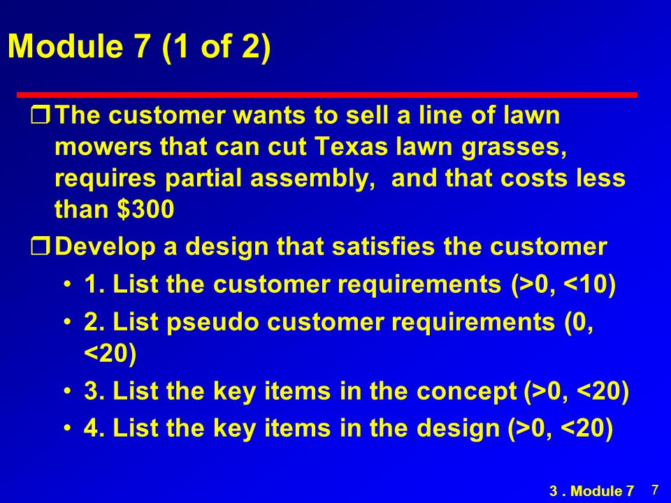 7 Module 7 (1 of 2) rThe customer wants to sell a line of lawn mowers that can cut Texas lawn grasses, requires partial assembly, and that costs less than $300 rDevelop a design that satisfies the customer 1.