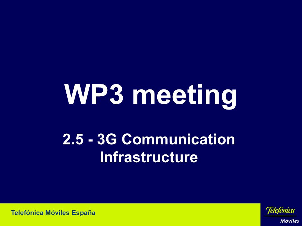 Telefónica Móviles España WP3 meeting 2.5 - 3G Communication Infrastructure