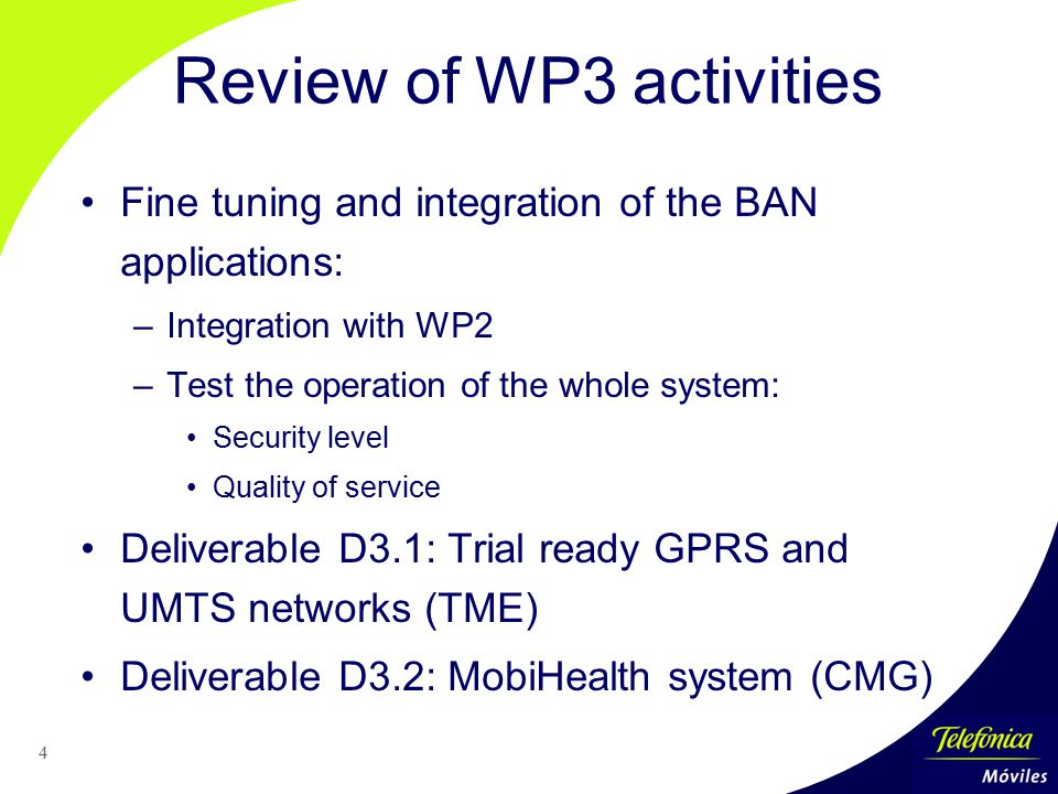 4 Fine tuning and integration of the BAN applications: –Integration with WP2 –Test the operation of the whole system: Security level Quality of service Deliverable D3.1: Trial ready GPRS and UMTS networks (TME) Deliverable D3.2: MobiHealth system (CMG) Review of WP3 activities