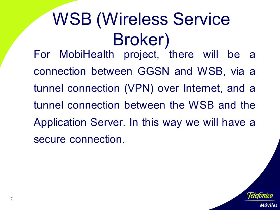 7 WSB (Wireless Service Broker) For MobiHealth project, there will be a connection between GGSN and WSB, via a tunnel connection (VPN) over Internet, and a tunnel connection between the WSB and the Application Server.
