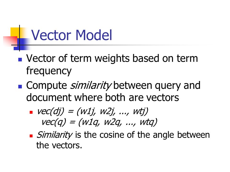 Vector Model Vector of term weights based on term frequency Compute similarity between query and document where both are vectors vec(dj) = (w1j, w2j,..., wtj) vec(q) = (w1q, w2q,..., wtq) Similarity is the cosine of the angle between the vectors.