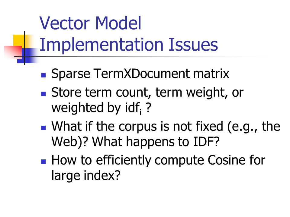 Vector Model Implementation Issues Sparse TermXDocument matrix Store term count, term weight, or weighted by idf i .