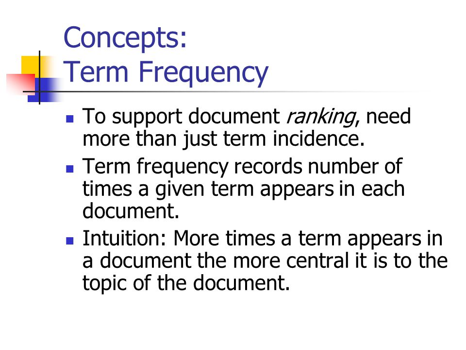 Concepts: Term Frequency To support document ranking, need more than just term incidence.