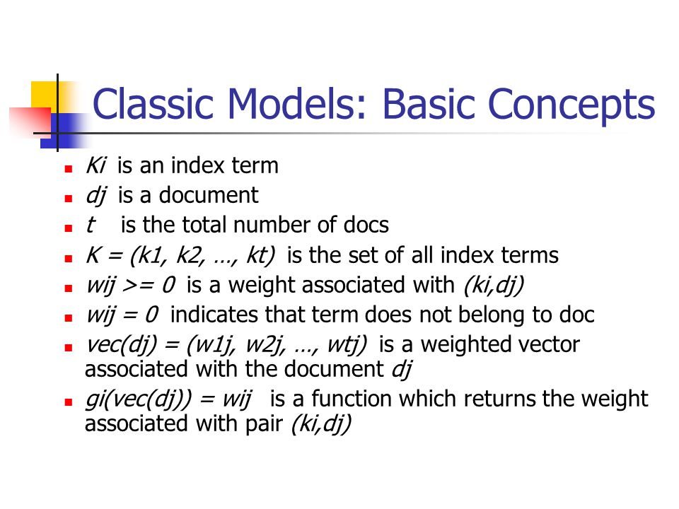 Classic Models: Basic Concepts Ki is an index term dj is a document t is the total number of docs K = (k1, k2, …, kt) is the set of all index terms wij >= 0 is a weight associated with (ki,dj) wij = 0 indicates that term does not belong to doc vec(dj) = (w1j, w2j, …, wtj) is a weighted vector associated with the document dj gi(vec(dj)) = wij is a function which returns the weight associated with pair (ki,dj)