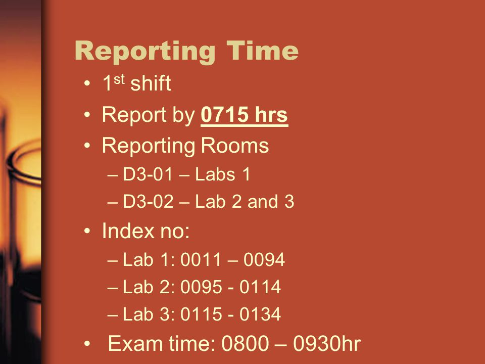 Reporting Time 1 st shift Report by 0715 hrs Reporting Rooms –D3-01 – Labs 1 –D3-02 – Lab 2 and 3 Index no: –Lab 1: 0011 – 0094 –Lab 2: 0095 - 0114 –Lab 3: 0115 - 0134 Exam time: 0800 – 0930hr