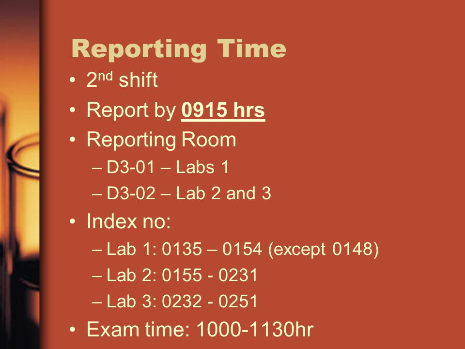 Reporting Time 2 nd shift Report by 0915 hrs Reporting Room –D3-01 – Labs 1 –D3-02 – Lab 2 and 3 Index no: –Lab 1: 0135 – 0154 (except 0148) –Lab 2: 0155 - 0231 –Lab 3: 0232 - 0251 Exam time: 1000-1130hr