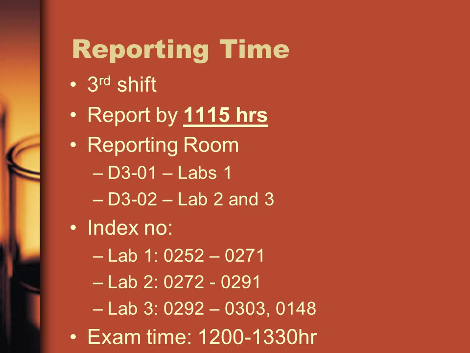Reporting Time 3 rd shift Report by 1115 hrs Reporting Room –D3-01 – Labs 1 –D3-02 – Lab 2 and 3 Index no: –Lab 1: 0252 – 0271 –Lab 2: 0272 - 0291 –Lab 3: 0292 – 0303, 0148 Exam time: 1200-1330hr