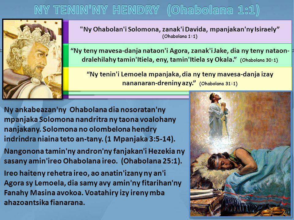Ny Ohabolan i Solomona, zanak i Davida, mpanjakan ny Isiraely (Ohabolana 1:1) Ny teny mavesa-danja nataon i Agora, zanak i Jake, dia ny teny nataon- dralehilahy tamin Itiela, eny, tamin Itiela sy Okala. (Ohabolana 30:1) Ny tenin i Lemoela mpanjaka, dia ny teny mavesa-danja izay nananaran-dreniny azy. (Ohabolana 31:1) Ny ankabeazan ny Ohabolana dia nosoratan ny mpanjaka Solomona nandritra ny taona voalohany nanjakany.