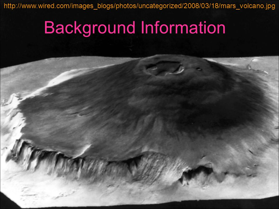 Background Information http://www.wired.com/images_blogs/photos/uncategorized/2008/03/18/mars_volcano.jpg