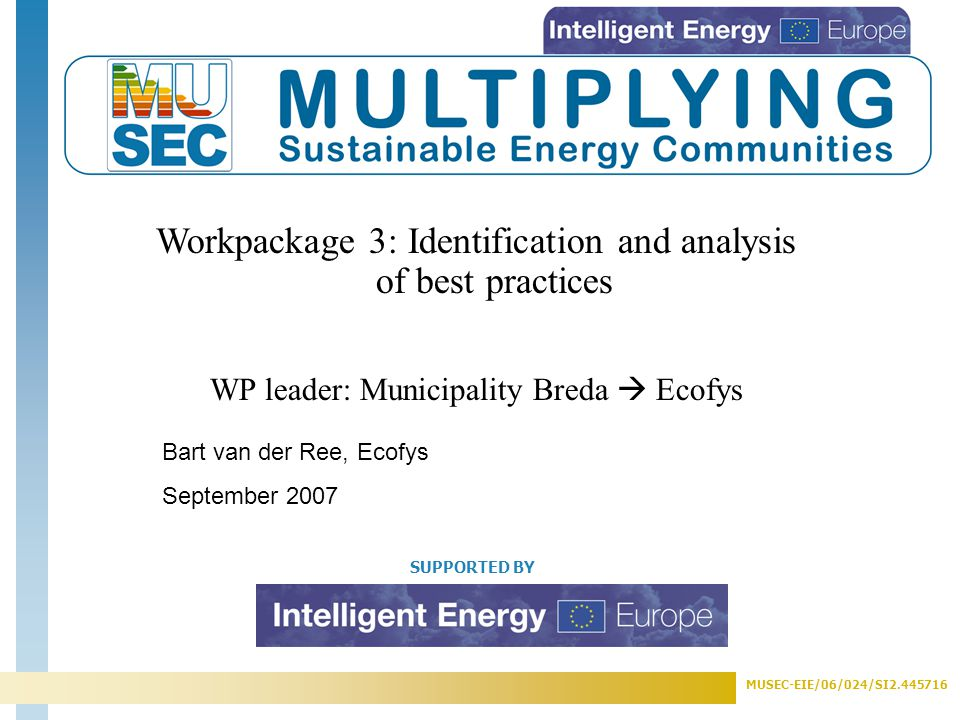MUSEC-EIE/06/024/SI2.445716 SUPPORTED BY Workpackage 3: Identification and analysis of best practices WP leader: Municipality Breda  Ecofys Bart van der Ree, Ecofys September 2007