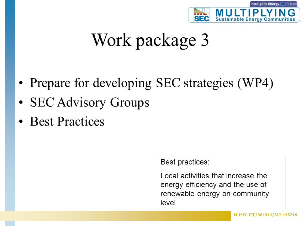 MUSEC-EIE/06/024/SI2.445716 Work package 3 Best practices: Local activities that increase the energy efficiency and the use of renewable energy on community level Prepare for developing SEC strategies (WP4) SEC Advisory Groups Best Practices