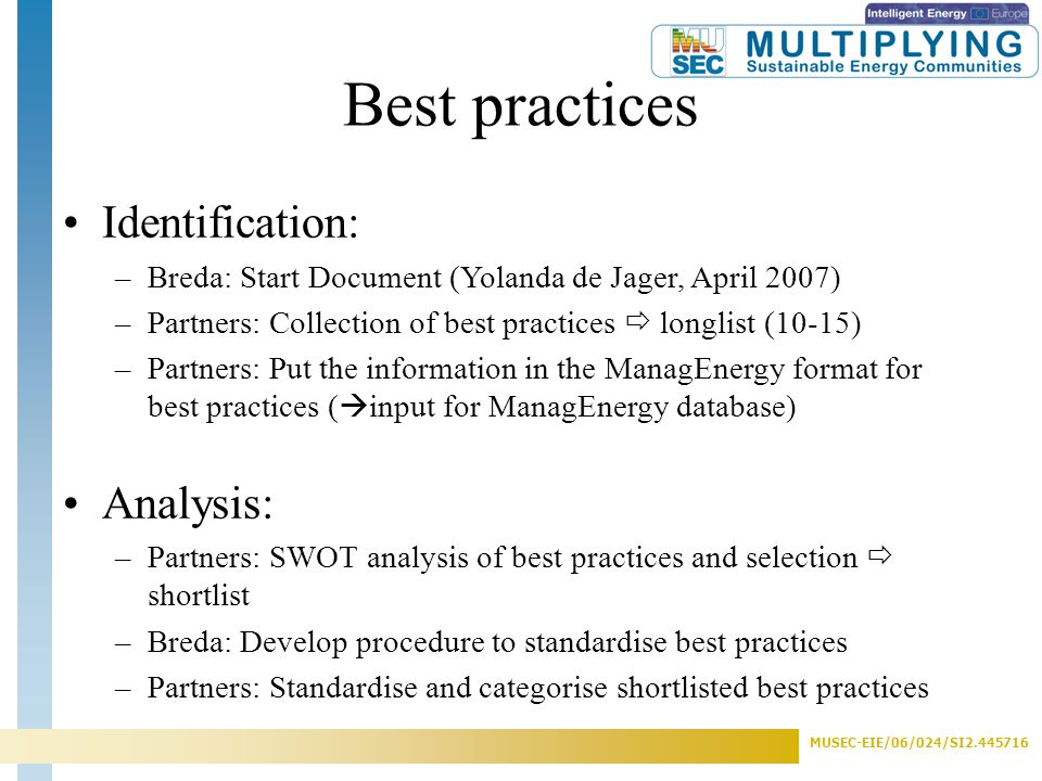 MUSEC-EIE/06/024/SI2.445716 Best practices Identification: –Breda: Start Document (Yolanda de Jager, April 2007) –Partners: Collection of best practices  longlist (10-15) –Partners: Put the information in the ManagEnergy format for best practices (  input for ManagEnergy database) Analysis: –Partners: SWOT analysis of best practices and selection  shortlist –Breda: Develop procedure to standardise best practices –Partners: Standardise and categorise shortlisted best practices