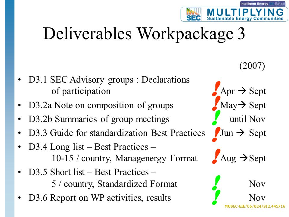 MUSEC-EIE/06/024/SI2.445716 Deliverables Workpackage 3 (2007) D3.1 SEC Advisory groups : Declarations of participationApr  Sept D3.2a Note on composition of groups May  Sept D3.2b Summaries of group meetings untilNov D3.3 Guide for standardization Best Practices Jun  Sept D3.4 Long list – Best Practices – 10-15 / country, Managenergy FormatAug  Sept D3.5 Short list – Best Practices – 5 / country, Standardized FormatNov D3.6 Report on WP activities, results Nov .