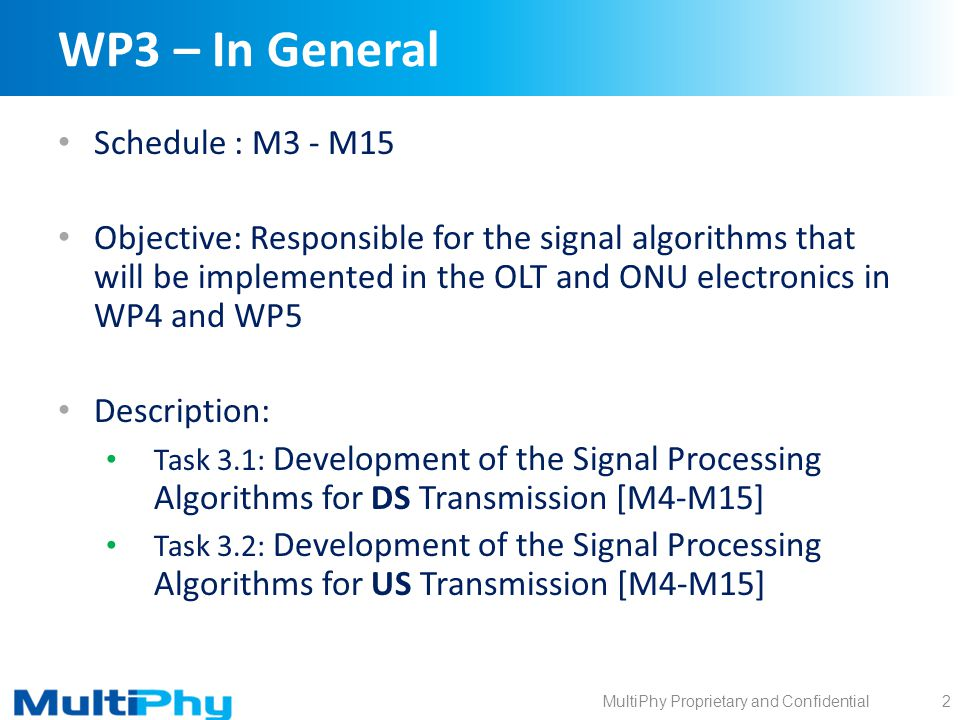 MultiPhy Proprietary and Confidential WP3 – In General Schedule : M3 - M15 Objective: Responsible for the signal algorithms that will be implemented in the OLT and ONU electronics in WP4 and WP5 Description: Task 3.1: Development of the Signal Processing Algorithms for DS Transmission [M4-M15] Task 3.2: Development of the Signal Processing Algorithms for US Transmission [M4-M15] 2