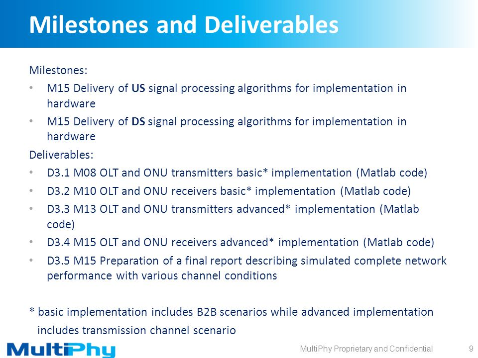 MultiPhy Proprietary and Confidential Milestones and Deliverables Milestones: M15 Delivery of US signal processing algorithms for implementation in hardware M15 Delivery of DS signal processing algorithms for implementation in hardware Deliverables: D3.1 M08 OLT and ONU transmitters basic* implementation (Matlab code) D3.2 M10 OLT and ONU receivers basic* implementation (Matlab code) D3.3 M13 OLT and ONU transmitters advanced* implementation (Matlab code) D3.4 M15 OLT and ONU receivers advanced* implementation (Matlab code) D3.5 M15 Preparation of a final report describing simulated complete network performance with various channel conditions * basic implementation includes B2B scenarios while advanced implementation includes transmission channel scenario 9