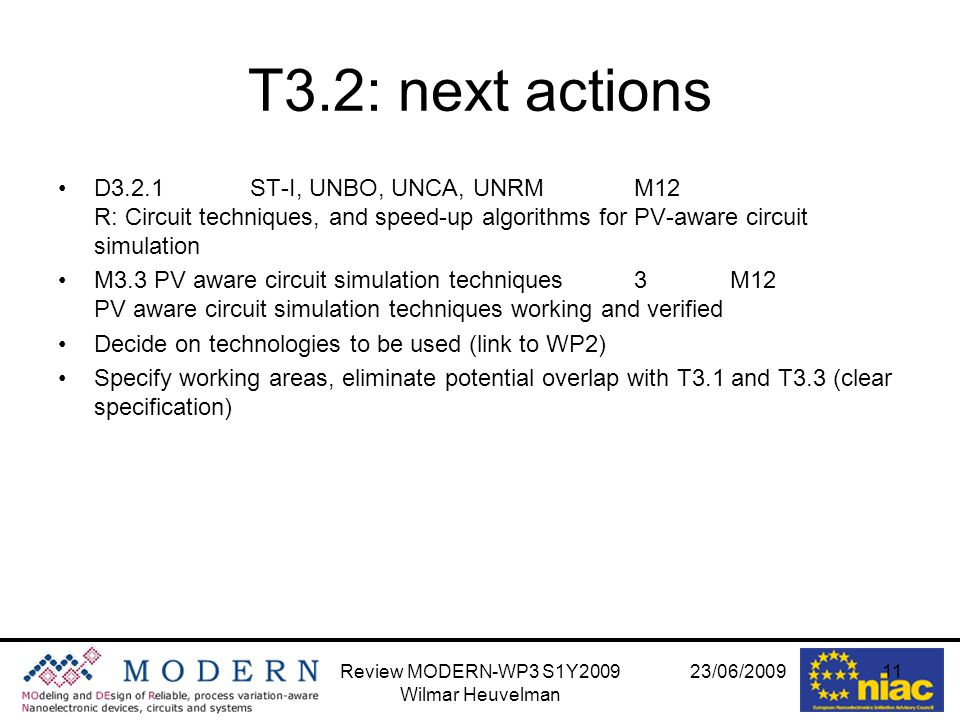 23/06/2009Review MODERN-WP3 S1Y2009 Wilmar Heuvelman 11 T3.2: next actions D3.2.1ST-I, UNBO, UNCA, UNRMM12 R: Circuit techniques, and speed-up algorithms for PV-aware circuit simulation M3.3PV aware circuit simulation techniques3M12 PV aware circuit simulation techniques working and verified Decide on technologies to be used (link to WP2) Specify working areas, eliminate potential overlap with T3.1 and T3.3 (clear specification)