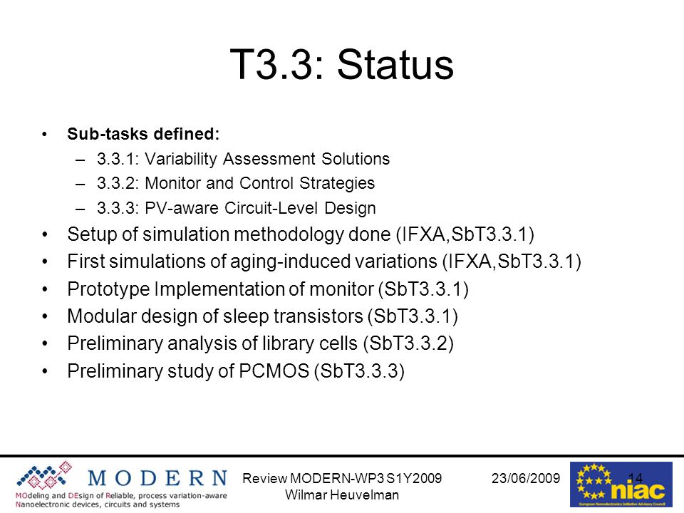 23/06/2009Review MODERN-WP3 S1Y2009 Wilmar Heuvelman 14 T3.3: Status Sub-tasks defined: –3.3.1: Variability Assessment Solutions –3.3.2: Monitor and Control Strategies –3.3.3: PV-aware Circuit-Level Design Setup of simulation methodology done (IFXA,SbT3.3.1) First simulations of aging-induced variations (IFXA,SbT3.3.1) Prototype Implementation of monitor (SbT3.3.1) Modular design of sleep transistors (SbT3.3.1) Preliminary analysis of library cells (SbT3.3.2) Preliminary study of PCMOS (SbT3.3.3)