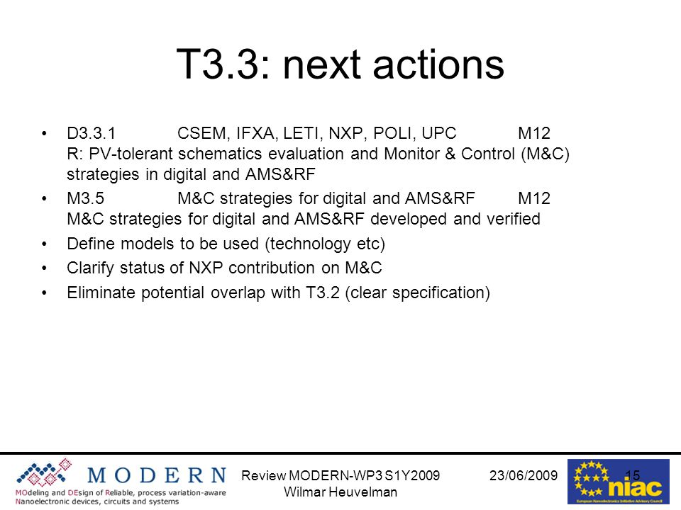 23/06/2009Review MODERN-WP3 S1Y2009 Wilmar Heuvelman 15 T3.3: next actions D3.3.1CSEM, IFXA, LETI, NXP, POLI, UPCM12 R: PV-tolerant schematics evaluation and Monitor & Control (M&C) strategies in digital and AMS&RF M3.5M&C strategies for digital and AMS&RFM12 M&C strategies for digital and AMS&RF developed and verified Define models to be used (technology etc) Clarify status of NXP contribution on M&C Eliminate potential overlap with T3.2 (clear specification)