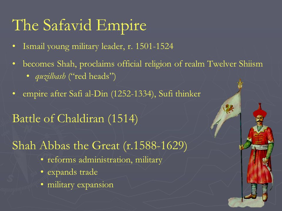 "The Safavid Empire Ismail young military leader, r. 1501-1524 becomes Shah, proclaims official religion of realm Twelver Shiism quzilbash (""red heads"""