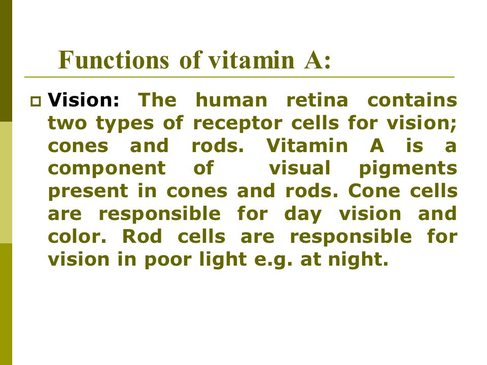 Functions of vitamin A:  Vision: The human retina contains two types of receptor cells for vision; cones and rods. Vitamin A is a component of visual