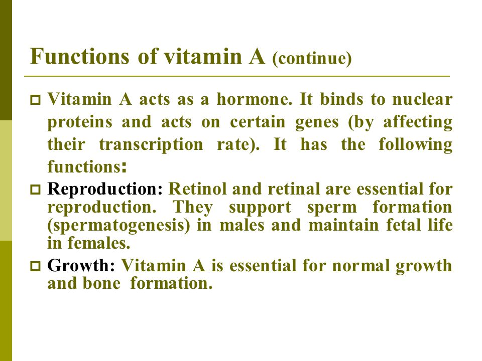 Functions of vitamin A (continue)  Vitamin A acts as a hormone. It binds to nuclear proteins and acts on certain genes (by affecting their transcript