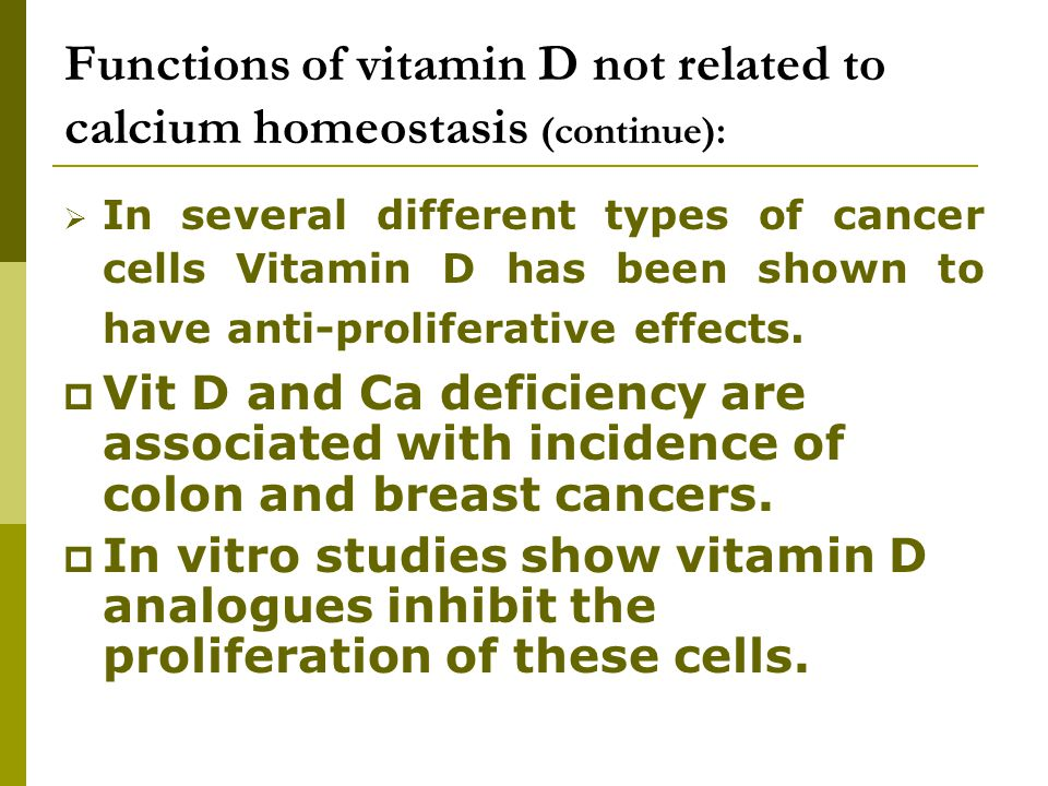 Functions of vitamin D not related to calcium homeostasis (continue):  In several different types of cancer cells Vitamin D has been shown to have an
