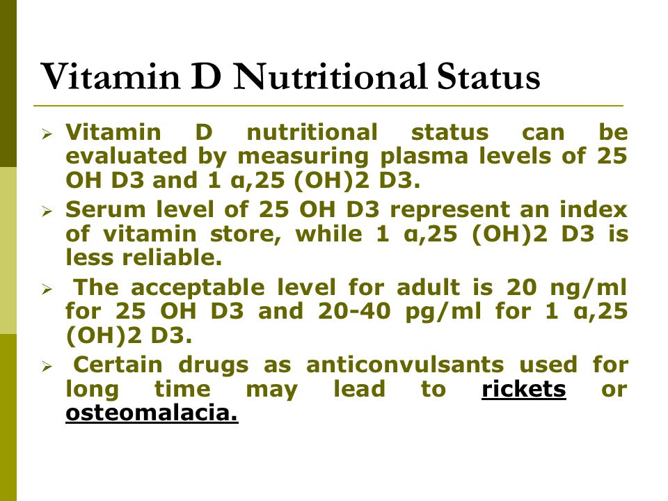 Vitamin D Nutritional Status  Vitamin D nutritional status can be evaluated by measuring plasma levels of 25 OH D3 and 1 α,25 (OH)2 D3.  Serum level