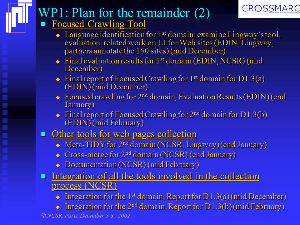 © NCSR, Paris, December 5-6, 2002 WP1: Plan for the remainder (2) Focused Crawling Tool Focused Crawling Tool  Language identification for 1 st domain: examine Lingway's tool, evaluation, related work on LI for Web sites (EDIN, Lingway, partners annotate the 150 sites) (mid December)  Final evaluation results for 1 st domain (EDIN, NCSR) (mid December)  Final report of Focused Crawling for 1 st domain for D1.3(a) (EDIN) (mid December)  Focused crawling for 2 nd domain, Evaluation Results (EDIN) (end January)  Final report of Focused Crawling for 2 nd domain for D1.3(b) (EDIN) (mid February) Other tools for web pages collection Other tools for web pages collection  Meta-TIDY for 2 nd domain (NCSR, Lingway) (end January)  Cross-merge for 2 nd domain (NCSR) (end January)  Documentation (NCSR) (mid February) Integration of all the tools involved in the collection process (NCSR) Integration of all the tools involved in the collection process (NCSR)  Integration for the 1 st domain, Report for D1.3(a) (mid December)  Integration for the 2 nd domain, Report for D1.3(b) (mid February)