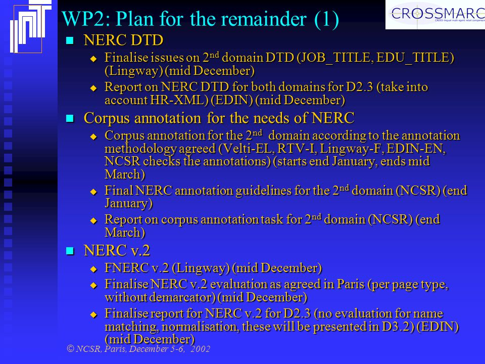 © NCSR, Paris, December 5-6, 2002 WP2: Plan for the remainder (1) NERC DTD NERC DTD  Finalise issues on 2 nd domain DTD (JOB_TITLE, EDU_TITLE) (Lingway) (mid December)  Report on NERC DTD for both domains for D2.3 (take into account HR-XML) (EDIN) (mid December) Corpus annotation for the needs of NERC Corpus annotation for the needs of NERC  Corpus annotation for the 2 nd domain according to the annotation methodology agreed (Velti-EL, RTV-I, Lingway-F, EDIN-EN, NCSR checks the annotations) (starts end January, ends mid March)  Final NERC annotation guidelines for the 2 nd domain (NCSR) (end January)  Report on corpus annotation task for 2 nd domain (NCSR) (end March) NERC v.2 NERC v.2  FNERC v.2 (Lingway) (mid December)  Finalise NERC v.2 evaluation as agreed in Paris (per page type, without demarcator) (mid December)  Finalise report for NERC v.2 for D2.3 (no evaluation for name matching, normalisation, these will be presented in D3.2) (EDIN) (mid December)