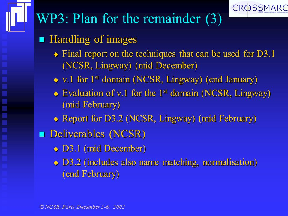 © NCSR, Paris, December 5-6, 2002 WP3: Plan for the remainder (3) Handling of images Handling of images  Final report on the techniques that can be used for D3.1 (NCSR, Lingway) (mid December)  v.1 for 1 st domain (NCSR, Lingway) (end January)  Evaluation of v.1 for the 1 st domain (NCSR, Lingway) (mid February)  Report for D3.2 (NCSR, Lingway) (mid February) Deliverables (NCSR) Deliverables (NCSR)  D3.1 (mid December)  D3.2 (includes also name matching, normalisation) (end February)