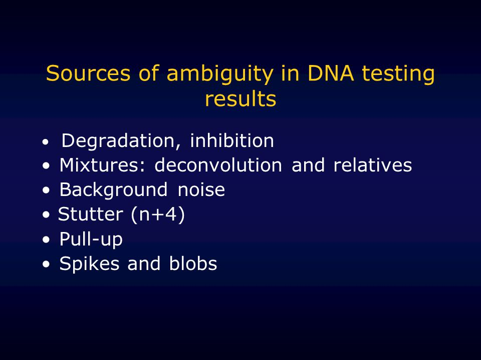 Sources of ambiguity in DNA testing results Degradation, inhibition Mixtures: deconvolution and relatives Background noise Stutter (n+4) Pull-up Spike
