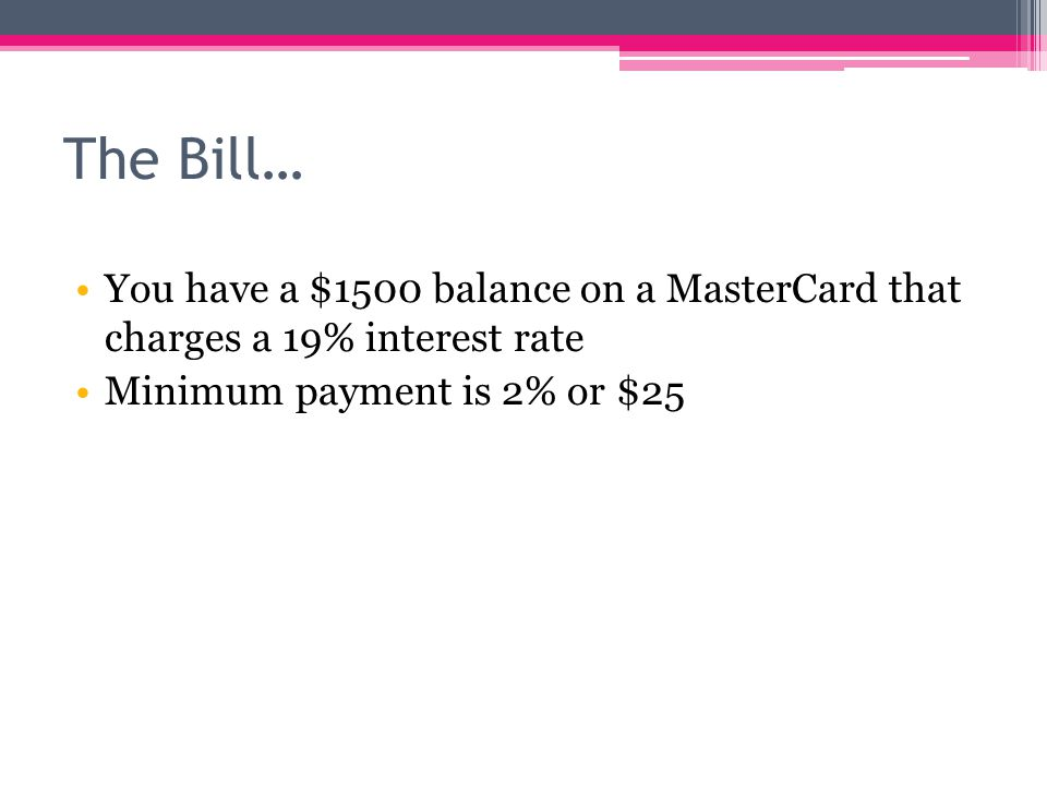 The Bill… You have a $1500 balance on a MasterCard that charges a 19% interest rate Minimum payment is 2% or $25