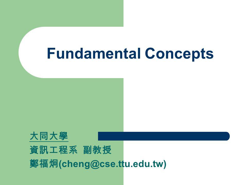 Fundamental Concepts 大同大學 資訊工程系 副教授 鄭福炯 (cheng@cse.ttu.edu.tw)