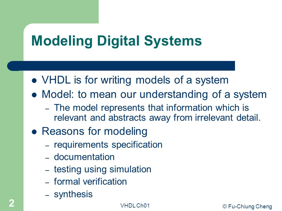 © Fu-Chiung Cheng VHDL Ch01 3 Modeling Digital Systems Goal – most reliable design process, with minimum cost and time – avoid design errors!
