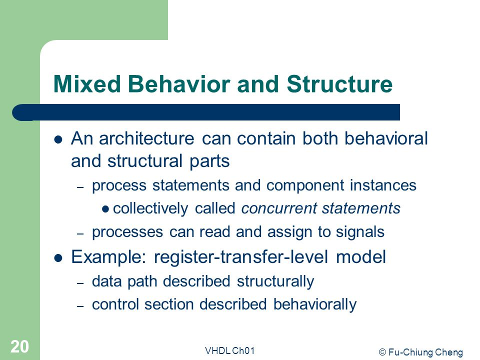 © Fu-Chiung Cheng VHDL Ch01 20 Mixed Behavior and Structure An architecture can contain both behavioral and structural parts – process statements and