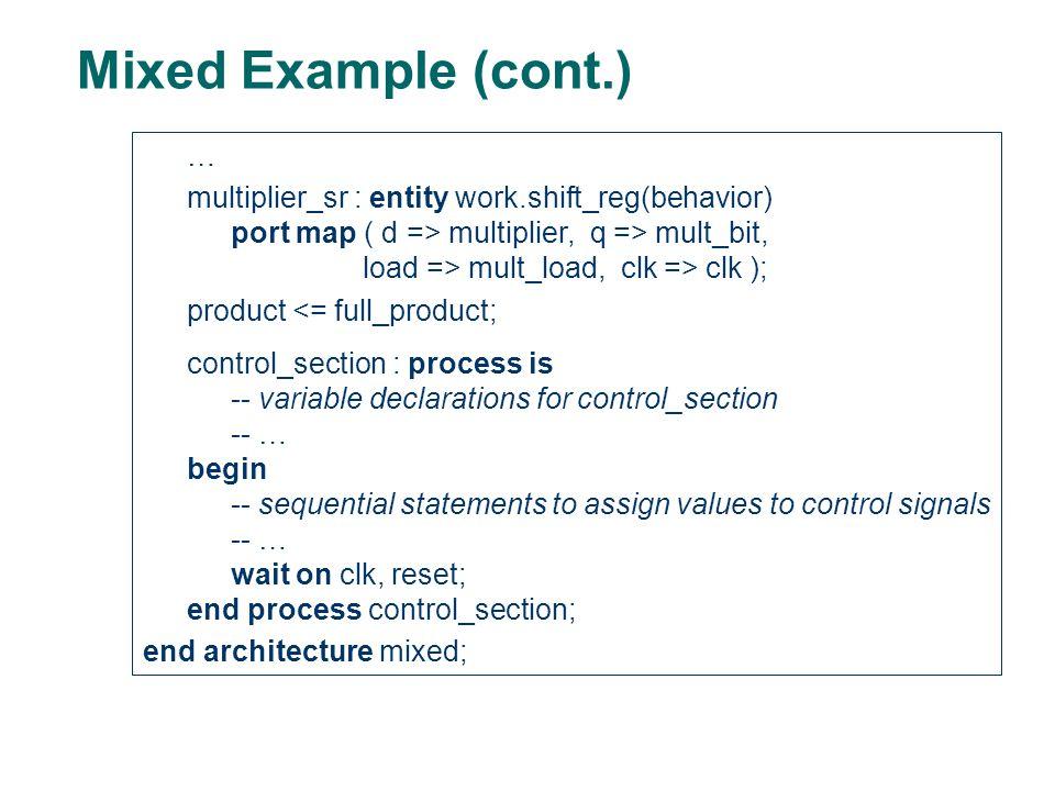Mixed Example (cont.) … multiplier_sr : entity work.shift_reg(behavior) port map ( d => multiplier, q => mult_bit, load => mult_load, clk => clk ); pr