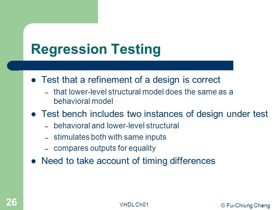 © Fu-Chiung Cheng VHDL Ch01 26 Regression Testing Test that a refinement of a design is correct – that lower-level structural model does the same as a