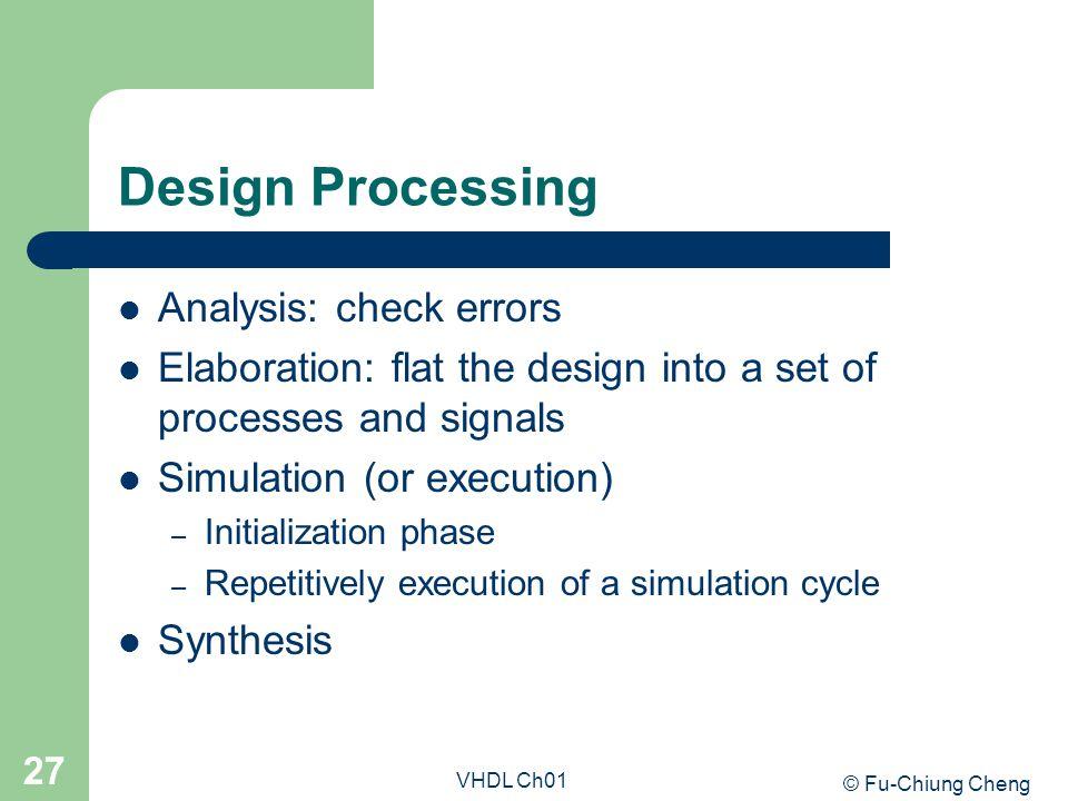 © Fu-Chiung Cheng VHDL Ch01 27 Design Processing Analysis: check errors Elaboration: flat the design into a set of processes and signals Simulation (o