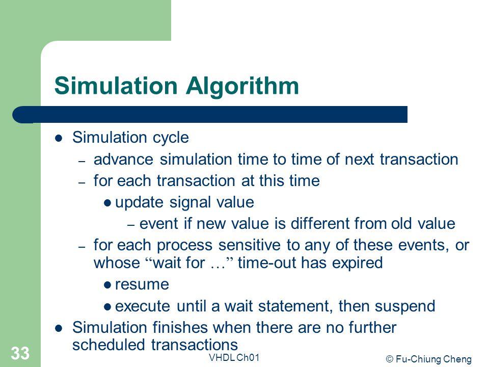© Fu-Chiung Cheng VHDL Ch01 33 Simulation Algorithm Simulation cycle – advance simulation time to time of next transaction – for each transaction at t