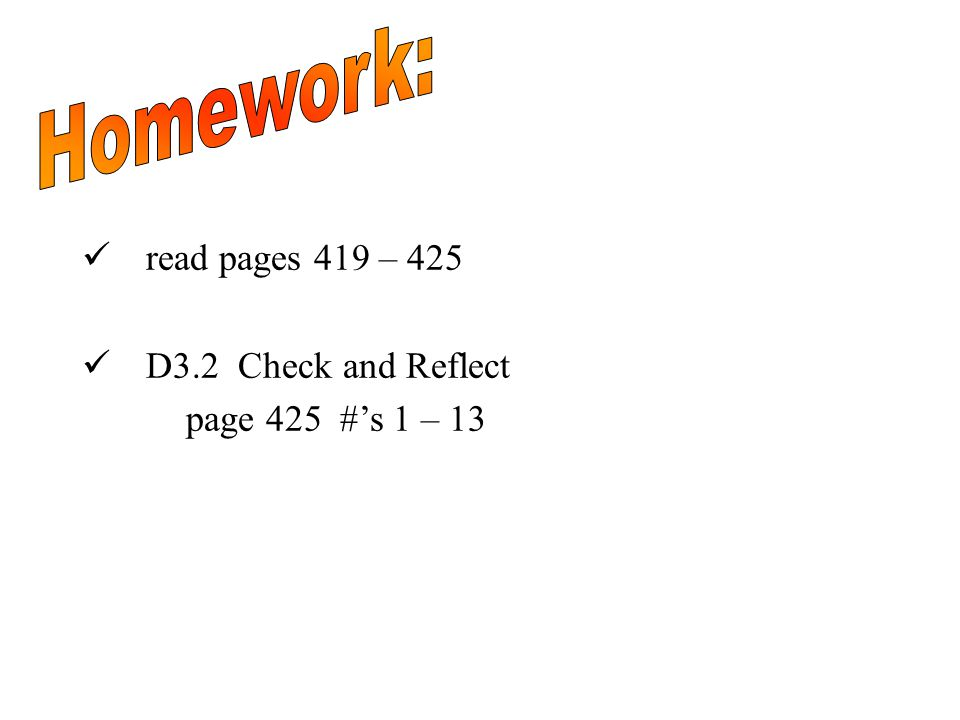 read pages 419 – 425 D3.2 Check and Reflect page 425 #'s 1 – 13
