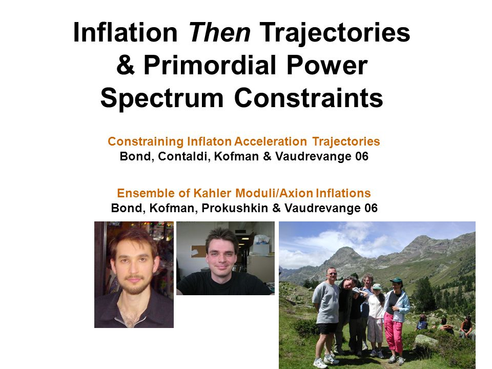 Inflation Then Trajectories & Primordial Power Spectrum Constraints Constraining Inflaton Acceleration Trajectories Bond, Contaldi, Kofman & Vaudrevange 06 Ensemble of Kahler Moduli/Axion Inflations Bond, Kofman, Prokushkin & Vaudrevange 06