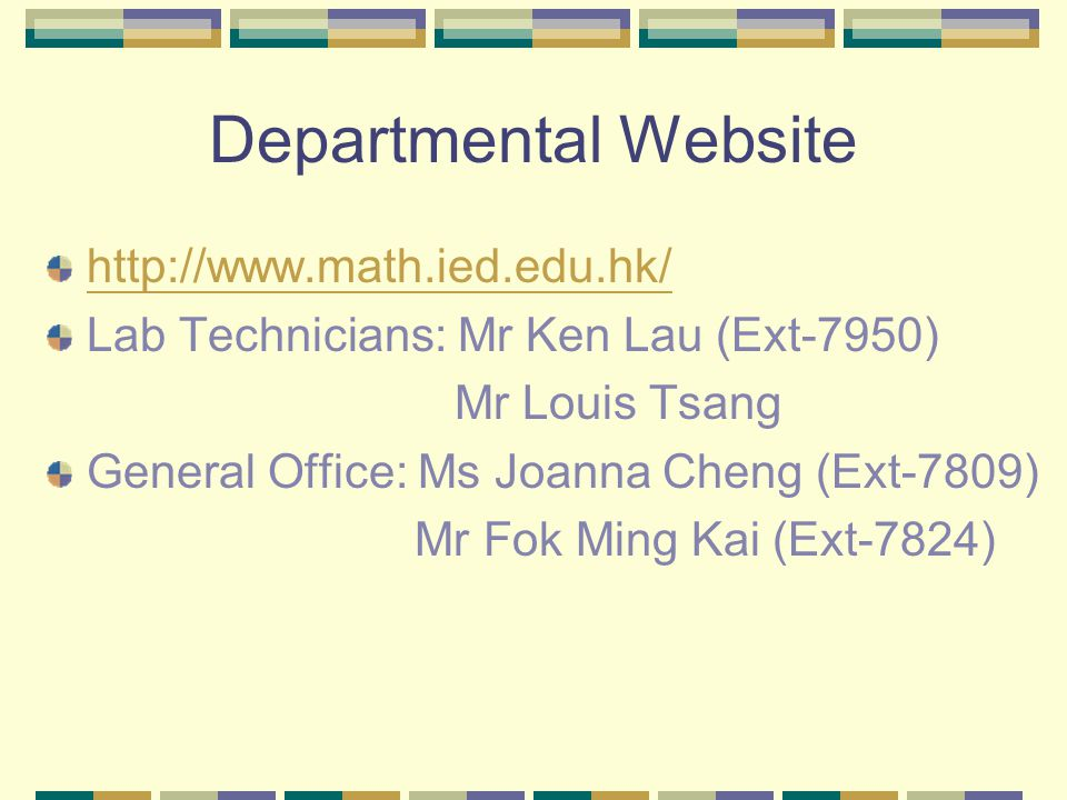 Departmental Website http://www.math.ied.edu.hk/ Lab Technicians: Mr Ken Lau (Ext-7950) Mr Louis Tsang General Office: Ms Joanna Cheng (Ext-7809) Mr Fok Ming Kai (Ext-7824)