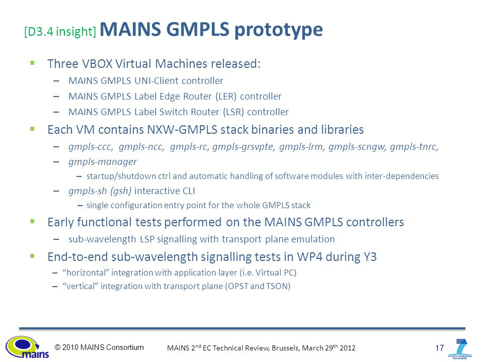 17 © 2010 MAINS Consortium MAINS 2 nd EC Technical Review, Brussels, March 29 th 2012 [D3.4 insight] MAINS GMPLS prototype  Three VBOX Virtual Machines released: – MAINS GMPLS UNI-Client controller – MAINS GMPLS Label Edge Router (LER) controller – MAINS GMPLS Label Switch Router (LSR) controller  Each VM contains NXW-GMPLS stack binaries and libraries – gmpls-ccc, gmpls-ncc, gmpls-rc, gmpls-grsvpte, gmpls-lrm, gmpls-scngw, gmpls-tnrc, – gmpls-manager – startup/shutdown ctrl and automatic handling of software modules with inter-dependencies – gmpls-sh (gsh) interactive CLI – single configuration entry point for the whole GMPLS stack  Early functional tests performed on the MAINS GMPLS controllers – sub-wavelength LSP signalling with transport plane emulation  End-to-end sub-wavelength signalling tests in WP4 during Y3 – horizontal integration with application layer (i.e.
