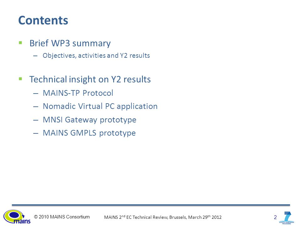 2 © 2010 MAINS Consortium MAINS 2 nd EC Technical Review, Brussels, March 29 th 2012 Contents  Brief WP3 summary – Objectives, activities and Y2 results  Technical insight on Y2 results – MAINS-TP Protocol – Nomadic Virtual PC application – MNSI Gateway prototype – MAINS GMPLS prototype