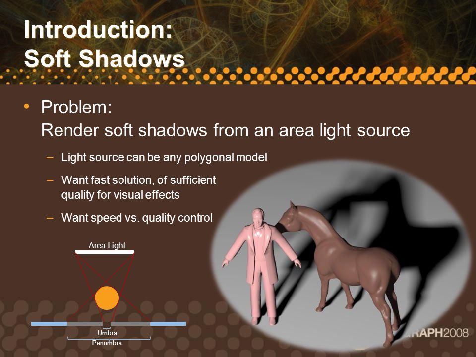 Introduction: Soft Shadows Some Solutions: a) Ray tracing Very high quality, physically accurate but usually slow b) Shadow Map ray tracing: project ray to map Lower quality, relatively fast Samples shadow map many times per ray Soft Shadows by Ray Tracing Multilayer Transparent Shadow Maps: Xie, Tabellion, Pearce Soft Shadows by Ray Tracing Multilayer Transparent Shadow Maps Efficient Image-Based Methods for Rendering Soft Shadows: Agarwala et al Efficient Image-Based Methods for Rendering Soft Shadows c) Use many shadow maps: overlapping shadows Fast at low quality but very slow at high d) Use many shadow maps: Pismo Almost as fast as (c), but much higher quality Samples shadow map few times per ray 4 Shadow Maps8 Shadow Maps16 Shadow Maps32 Shadow Maps64 Shadow Maps128 Shadow Maps256 Shadow MapsPismo with 4 Shadow Maps