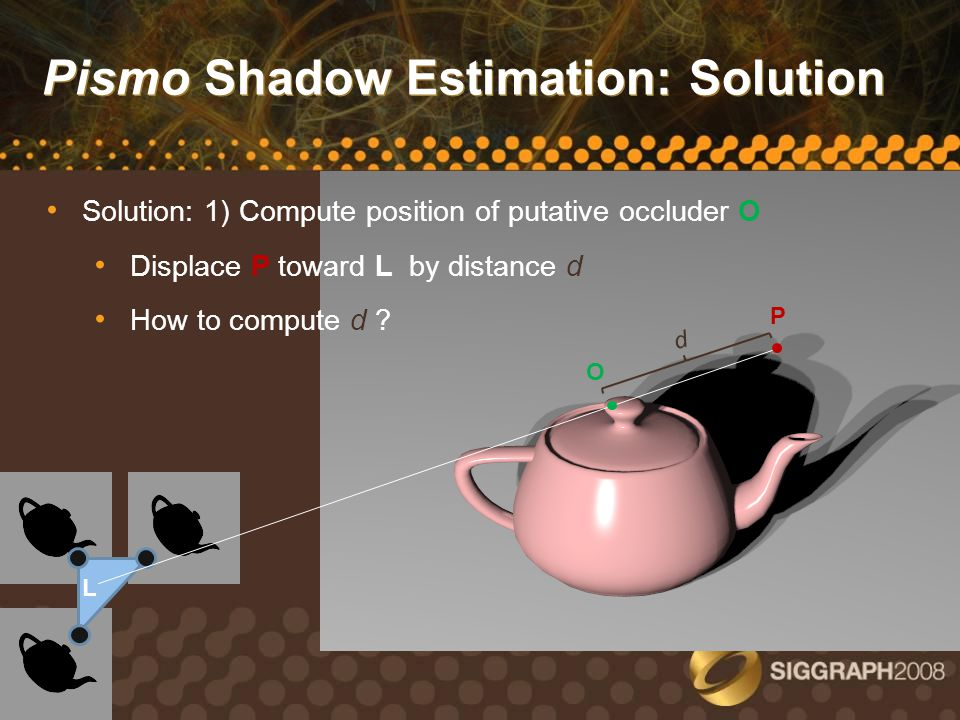 Pismo Shadow Estimation: Solution Shadow Map #1 P O d L Solution: 2) Project O into screen space of Shadow Map #1 Use depth value at this pixel to compute ray occlusion Using O instead of P accounts for parallax shift between view from Shadow Map camera and view from L