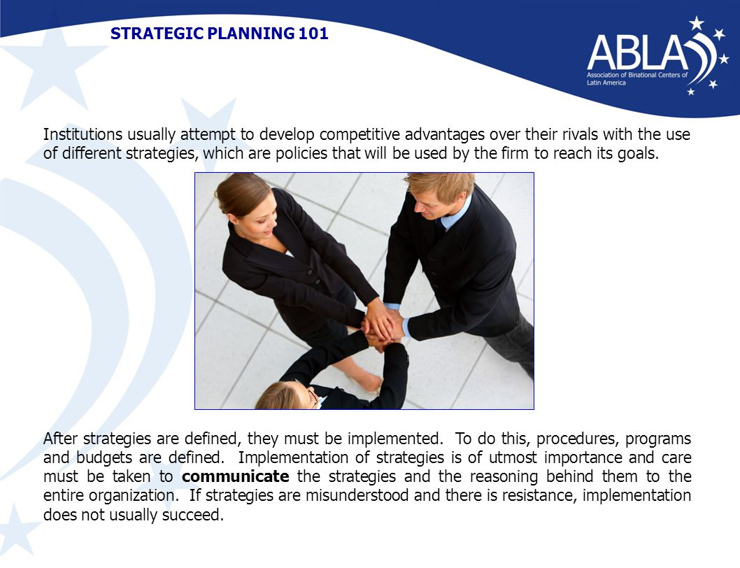 STRATEGIC PLANNING 101 Institutions usually attempt to develop competitive advantages over their rivals with the use of different strategies, which are policies that will be used by the firm to reach its goals.