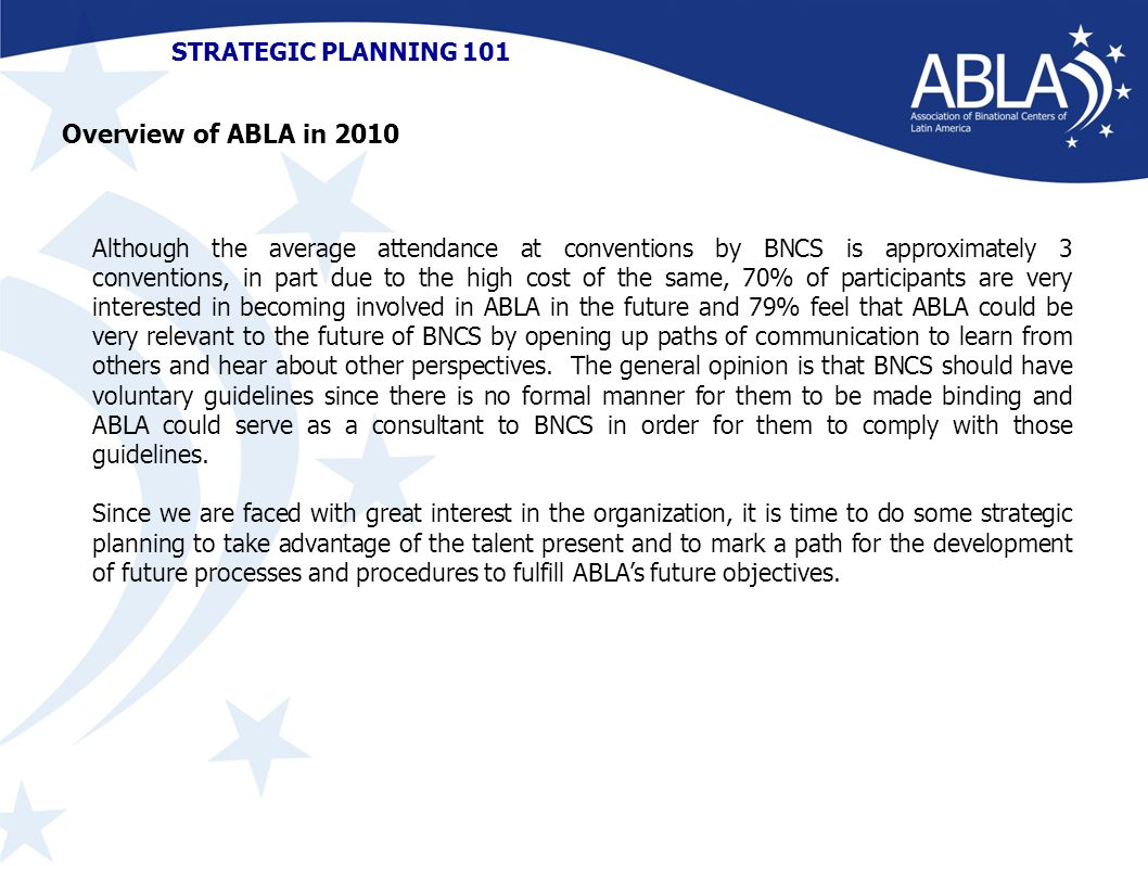 STRATEGIC PLANNING 101 Although the average attendance at conventions by BNCS is approximately 3 conventions, in part due to the high cost of the same, 70% of participants are very interested in becoming involved in ABLA in the future and 79% feel that ABLA could be very relevant to the future of BNCS by opening up paths of communication to learn from others and hear about other perspectives.