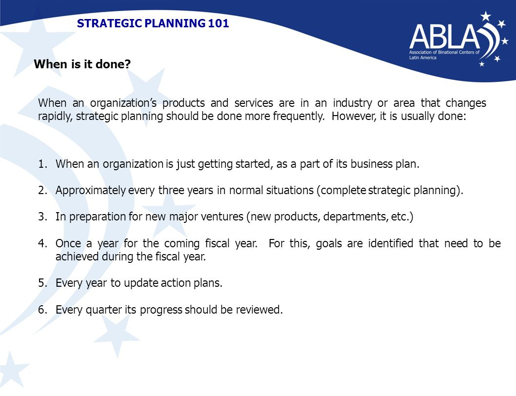 STRATEGIC PLANNING 101 When an organization's products and services are in an industry or area that changes rapidly, strategic planning should be done more frequently.